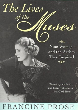 The Lives of the Muses: Nine Women & the Artists They Inspired Francine Prose
