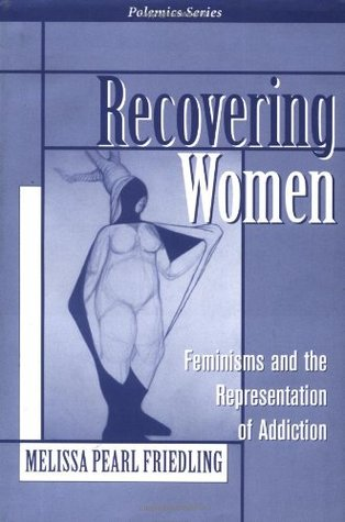 Recovering Women: Feminisms And The Representation Of Addiction  by  Melissa Friedling