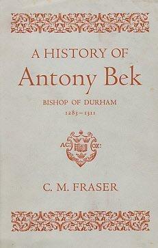 A history of Antony Bek, Bishop of Durham, 1283-1311  by  C. M Fraser
