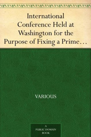 International Conference Held at Washington for the Purpose of Fixing a Prime Meridian and a Universal Day. October, 1884. Protocols of the Proceedings  by  Various