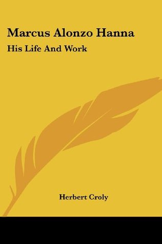 Marcus Alonzo Hanna: His Life And Work  by  Herbert Croly
