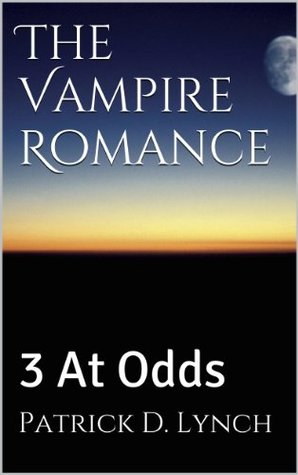 The Vampire Romance: 3 At Odds Patrick D. Lynch