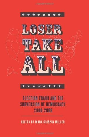Loser Take All: Election Fraud and The Subversion of Democracy, 2000 - 2008  by  Mark Crispin Miller