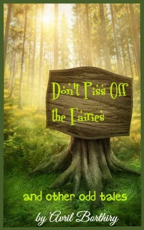 Dont Piss Off The Fairies: and other odd tales  by  Avril Borthiry