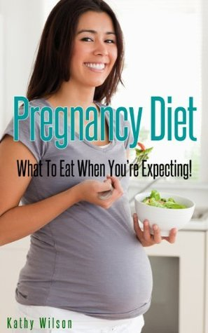 Pregnancy Diet: What To Eat When Youre Expecting!  by  Karen Wilson