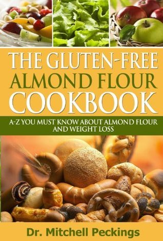 The Gluten-Free Almond Flour CookBook: A-Z You Must Know About Almond Flour And Weight Loss  by  Mitchell Peckings