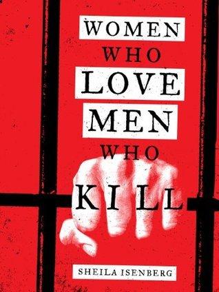 Women Who Love Men Who Kill Sheila Isenberg