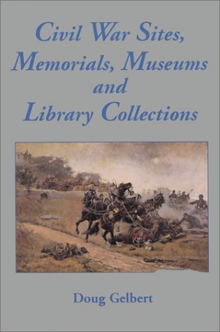 Civil War Sites, Memorials, Museums, And Library Collections: A State By State Guidebook To Places Open To The Public  by  Doug Gelbert