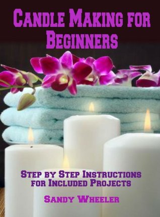 Candle Making for Beginners: Step  by  Step Instructions for Included Projects by Sandy Wheeler