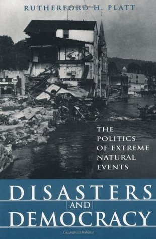 Disasters and Democracy: The Politics Of Extreme Natural Events  by  Rutherford H. Platt