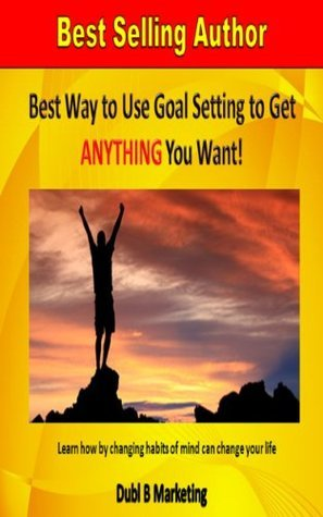Best Way To Use Goal Setting To Get ANYTHING You Want!: Learn how changing habits of mind can change your life by Dubl B Marketing