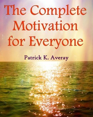 The Complete Motivation for Everyone Patrick K. Averay