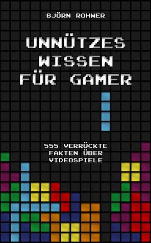 Unnützes Wissen für Gamer: 555 verrückte Fakten über Videospiele  by  Björn Rohwer