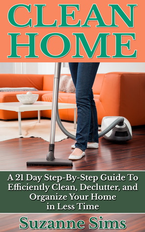 Clean Home: A 21 Day Step-By-Step Guide To Efficiently Clean, Declutter, and Organize Your Home in Less Time  by  Suzanne Sims