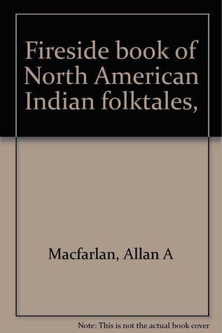 Fireside Book of North American Indian Folktales, Allan A. Macfarlan