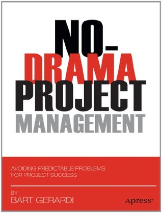 No-Drama Project Management: Avoiding Predictable Problems for Project Success Bart Gerardi