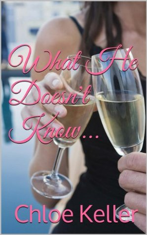What He Doesnt Know...  by  Chloe Keller