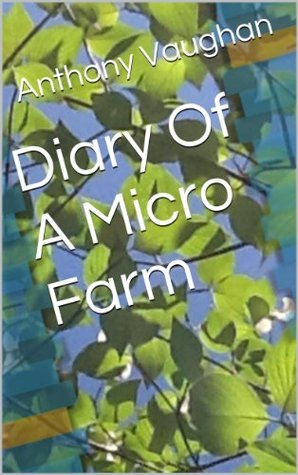 Diary Of A Micro Farm  by  Anthony Vaughan