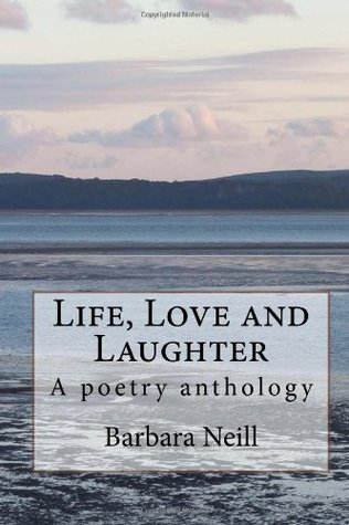 Life, Love and Laughter: A Poetry Anthology MS Barbara Neill