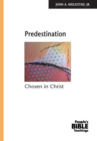 Predestination: Chosen in Christ John A. Moldstad Jr.