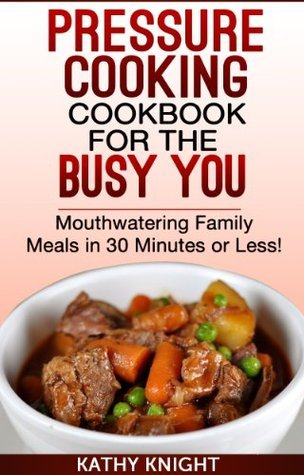 Pressure Cooking Cookbook For The Busy You - Mouthwatering Family Meals in 30 Minutes or Less! (Pressure Cooker Cookbook) Kathy KNIGHT