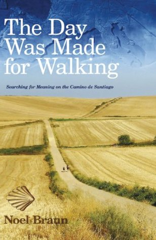 The Day Was Made For Walking: Searching for Meaning on the Camino de Santiago Noel Braun