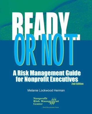 Ready...or Not: A Risk Management Guide for Nonprofit Executives - 2nd Edition  by  Melanie Lockwood Herman