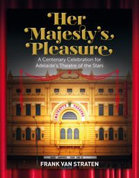 Her Majestys Pleasure, A centenary celebration for Adelaide's theatre of the stars Frank Van Straten