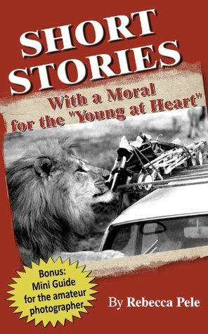 SHORT STORIES WITH A MORAL FOR THE YOUNG AT HEART Rebecca Pele