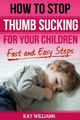 How to Stop Thumb Sucking For Children: 5 Fast and Easy Steps Kay   Williams