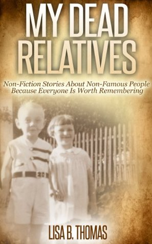 My Dead Relatives: Non-Fiction Stories About Non-Famous People  by  Lisa B. Thomas
