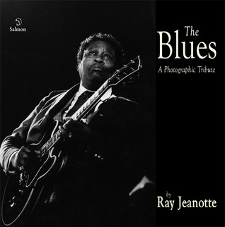 The Blues: A Photographic Tribute  by  Ray Jeanotte