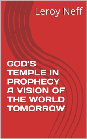 GODS TEMPLE IN PROPHECY A VISION OF THE WORLD TOMORROW Leroy Neff
