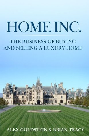 Home Inc.: The Business of Buying and Selling a Luxury Home Alex Goldstein