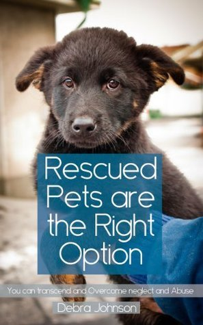 Rescued Pets Are The Right Option You Can Transcend And Overcome Neglect And Abuse  by  Debra Johnson