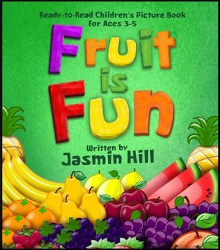 Fruit is Fun! Ready-To-Read Childrens Picture-Book For Ages 3-5 Jasmin Hill