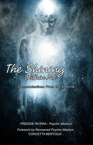 The Shining Within Me: Communications from the Afterlife Freddie Rivera