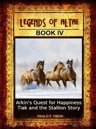 Legends of Altai - Book 4 - Arkins Quest for Happiness and Tiak and the Stallion Story  by  Paolo Tiberi