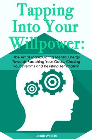 Tapping Into Your Willpower: The Art of Manipulating Mental Energy Towards Reaching Your Goals, Chasing your Dreams and Resisting Temptation  by  Jacob Westlin