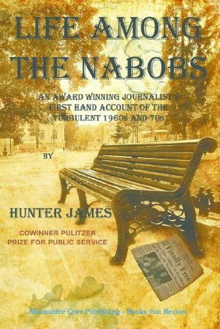 Life Among the Nabobs: An Award Winning Journalists First Hand Account of the Turbulent 1960s and 70s  by  Hunter James