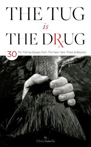 The Tug is the Drug: 30 Fly-Fishing Essays from The New York Times & Beyond Chris Santella