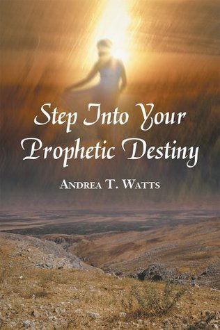 Step Into Your Prophetic Destiny Andrea T. Watts