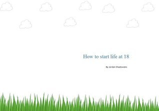 How to start life at 18  by  Jordan Shadowens