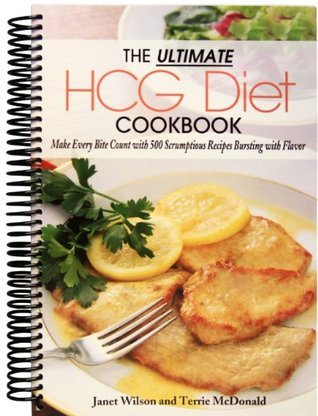 Ultimate HCG Diet Cookbook Make Every Bite Count with 500 Scrumptious Receipes Bursting with Flavor Janet Wilson and Terrie McDonald