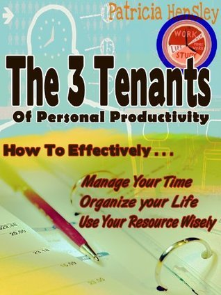 The 3 Tenants Of Personal Productivity - How To Effectively: Manage Your Time Organize Your Life And Use Your Resources Wisely Patricia Hensley