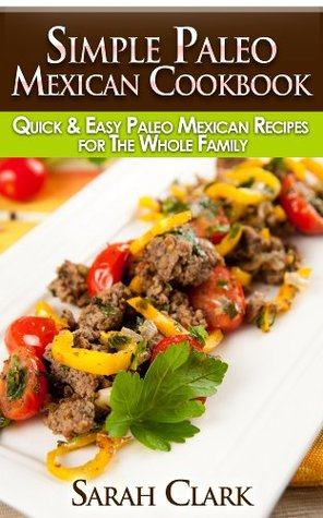 Simple Paleo Mexican Cookbook Quick & Easy Paleo Mexican Recipes for The Whole Family  by  Sarah Clark