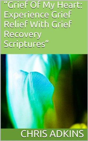 Grief Of My Heart: Experience Grief Relief With Grief Recovery Scriptures  by  Chris Adkins