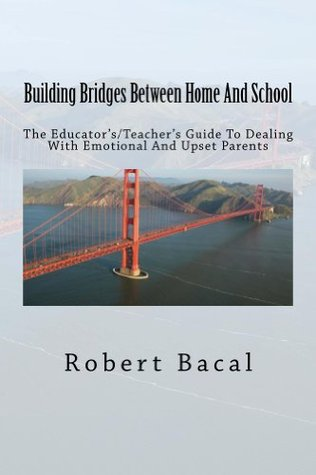 Building Bridges Between Home And School: The Educators/Teachers Guide To Dealing With Emotional And Upset Parents  by  Robert Bacal
