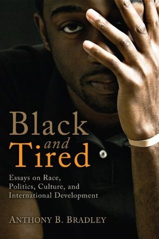 Black and Tired: Essays on Race, Politics, Culture, and International Development  by  Anthony B. Bradley