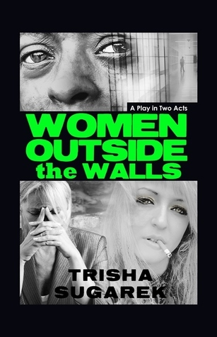 Women Outside the Walls: A Stage Play  by  Trisha Sugarek